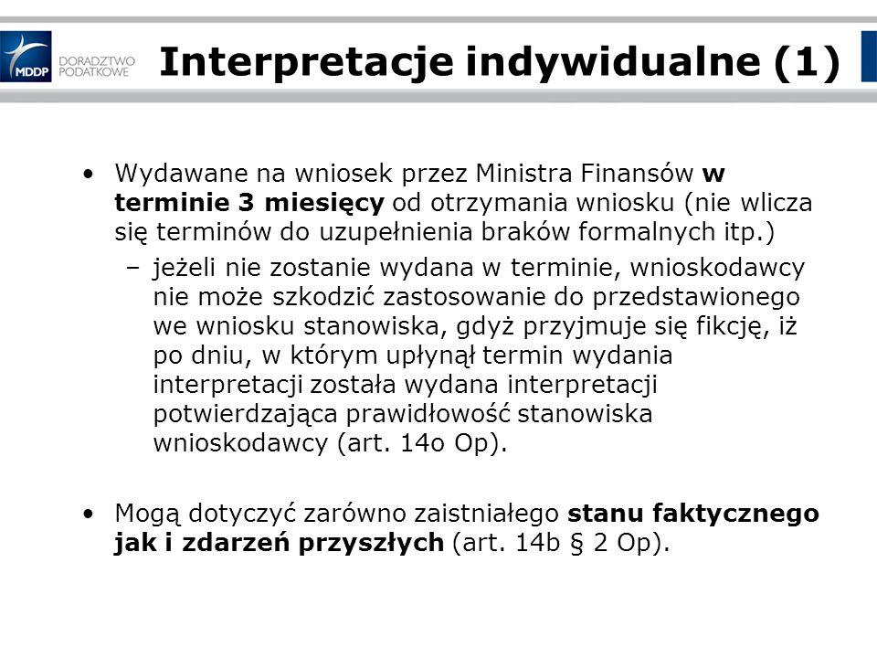 Interpretacje indywidualne (1) Wydawane na wniosek przez Ministra Finansów w terminie 3 miesięcy od otrzymania wniosku (nie wlicza się terminów do uzupełnienia braków formalnych itp.) –jeżeli nie zostanie wydana w terminie, wnioskodawcy nie może szkodzić zastosowanie do przedstawionego we wniosku stanowiska, gdyż przyjmuje się fikcję, iż po dniu, w którym upłynął termin wydania interpretacji została wydana interpretacji potwierdzająca prawidłowość stanowiska wnioskodawcy (art.