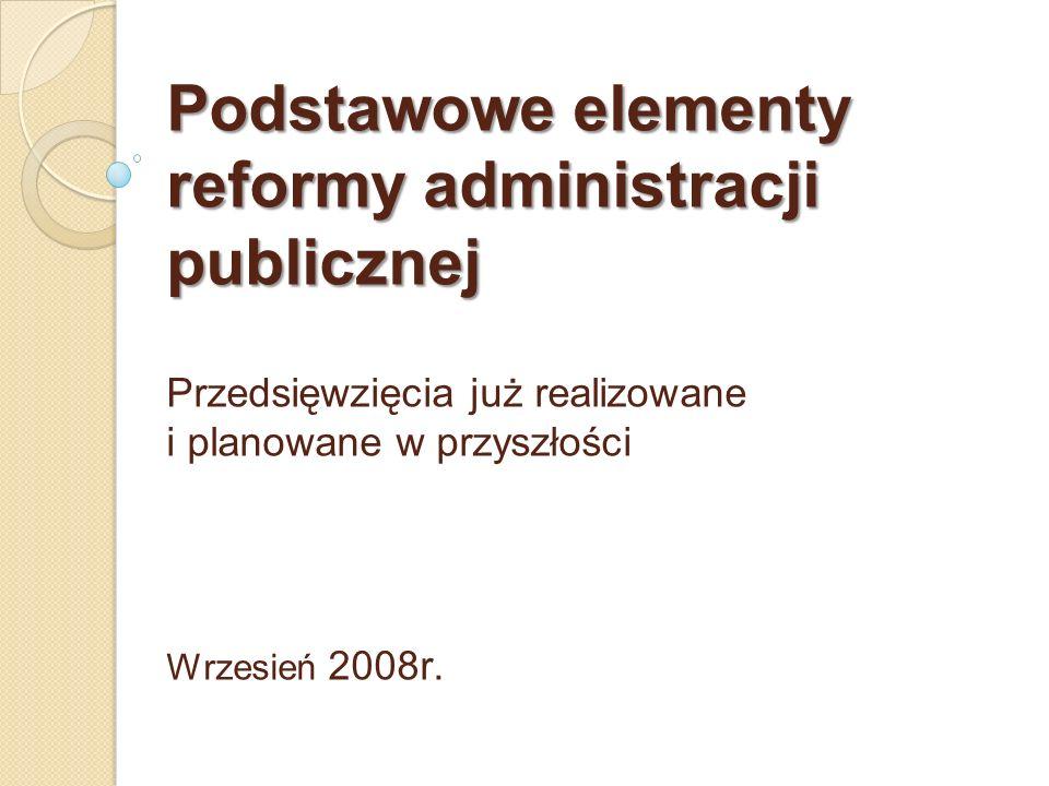 Podstawowe elementy reformy administracji publicznej Podstawowe elementy reformy administracji publicznej Przedsięwzięcia już realizowane i planowane