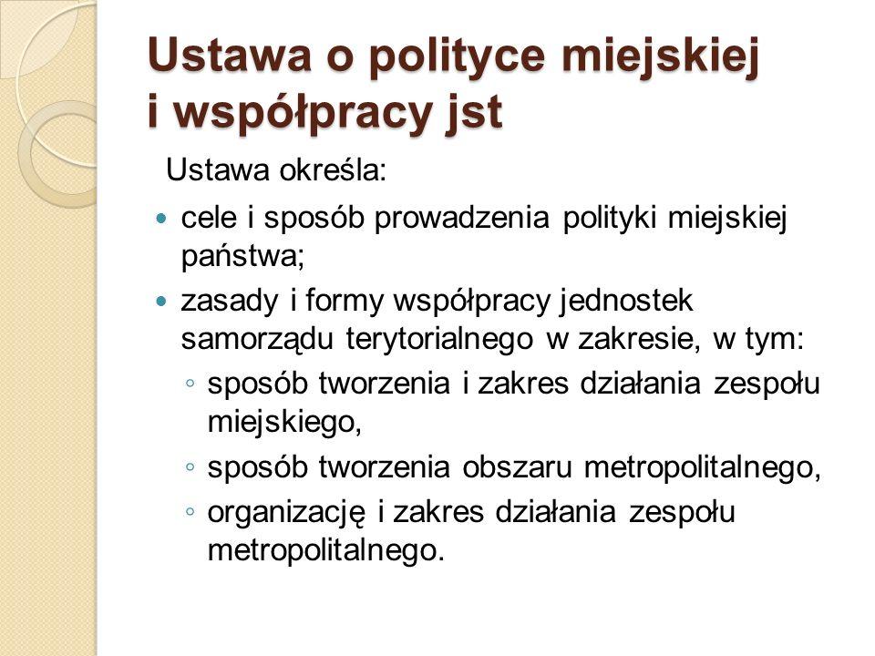 Ustawa o polityce miejskiej i współpracy jst Ustawa określa: cele i sposób prowadzenia polityki miejskiej państwa; zasady i formy współpracy jednostek