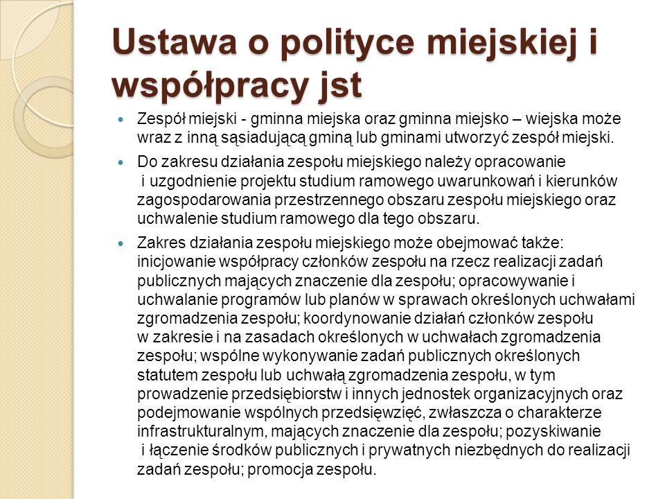 Ustawa o polityce miejskiej i współpracy jst Zespół miejski - gminna miejska oraz gminna miejsko – wiejska może wraz z inną sąsiadującą gminą lub gmin