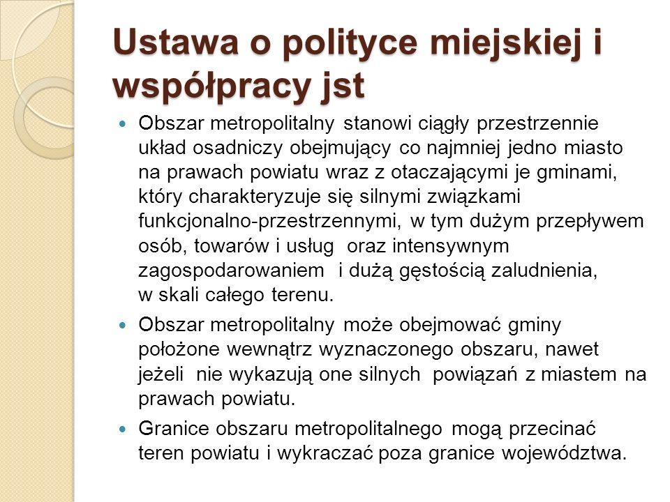 Ustawa o polityce miejskiej i współpracy jst Obszar metropolitalny stanowi ciągły przestrzennie układ osadniczy obejmujący co najmniej jedno miasto na