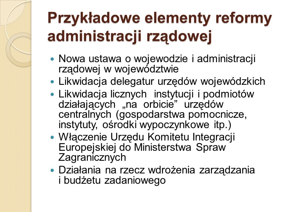 Przykładowe elementy reformy administracji rządowej Nowa ustawa o wojewodzie i administracji rządowej w województwie Likwidacja delegatur urzędów woje