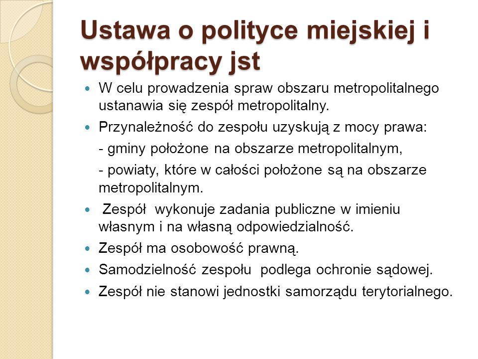 Ustawa o polityce miejskiej i współpracy jst W celu prowadzenia spraw obszaru metropolitalnego ustanawia się zespół metropolitalny. Przynależność do z