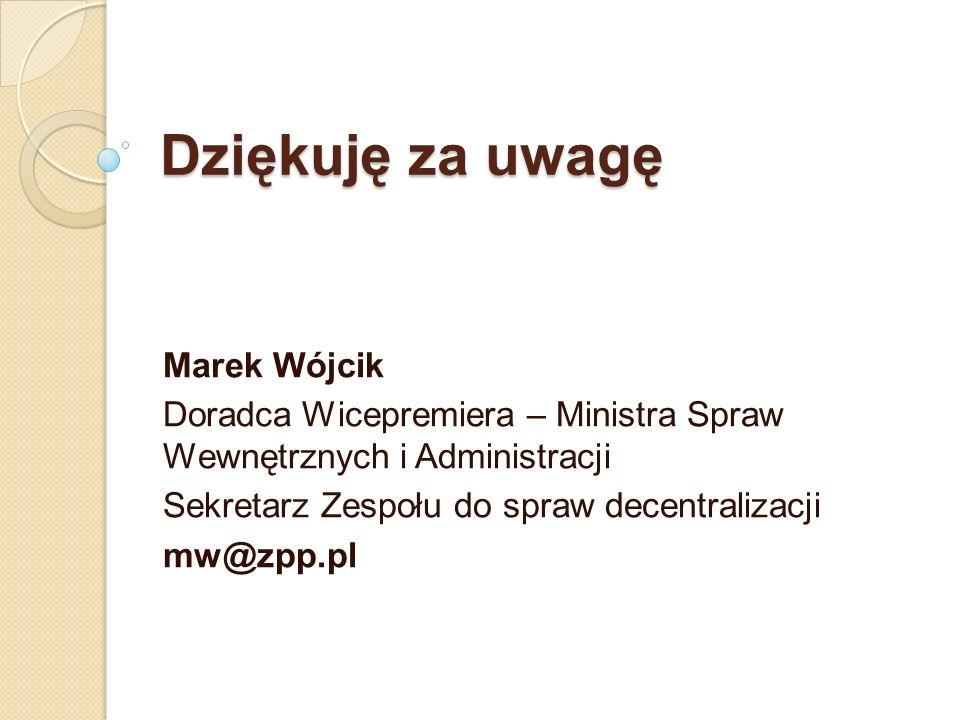 Dziękuję za uwagę Marek Wójcik Doradca Wicepremiera – Ministra Spraw Wewnętrznych i Administracji Sekretarz Zespołu do spraw decentralizacji mw@zpp.pl