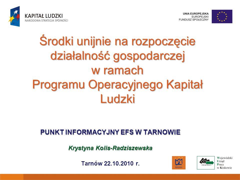 Środki unijnie na rozpoczęcie działalność gospodarczej w ramach Programu Operacyjnego Kapitał Ludzki PUNKT INFORMACYJNY EFS W TARNOWIE Krystyna Kolis-