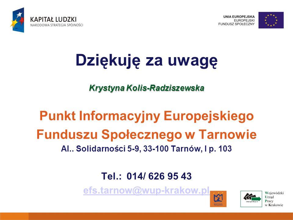 Dziękuję za uwagę Krystyna Kolis-Radziszewska Punkt Informacyjny Europejskiego Funduszu Społecznego w Tarnowie Al.. Solidarności 5-9, 33-100 Tarnów, I