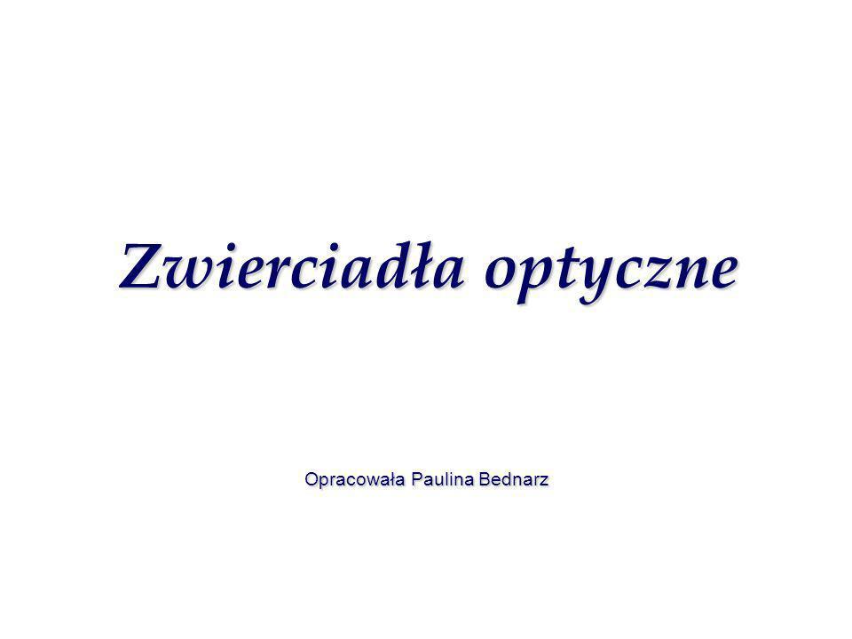 Zwierciadła optyczne Zwierciadła optyczne Opracowała Paulina Bednarz