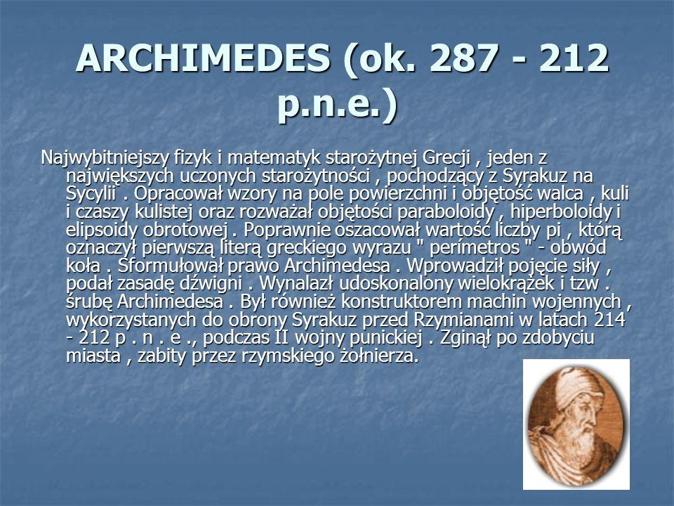 ARCHIMEDES (ok. 287 - 212 p.n.e.) ARCHIMEDES (ok. 287 - 212 p.n.e.) Najwybitniejszy fizyk i matematyk starożytnej Grecji, jeden z największych uczonyc