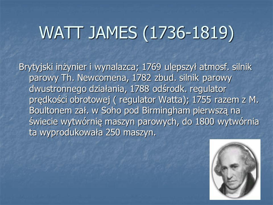 WATT JAMES (1736-1819) Brytyjski inżynier i wynalazca; 1769 ulepszył atmosf. silnik parowy Th. Newcomena, 1782 zbud. silnik parowy dwustronnego działa