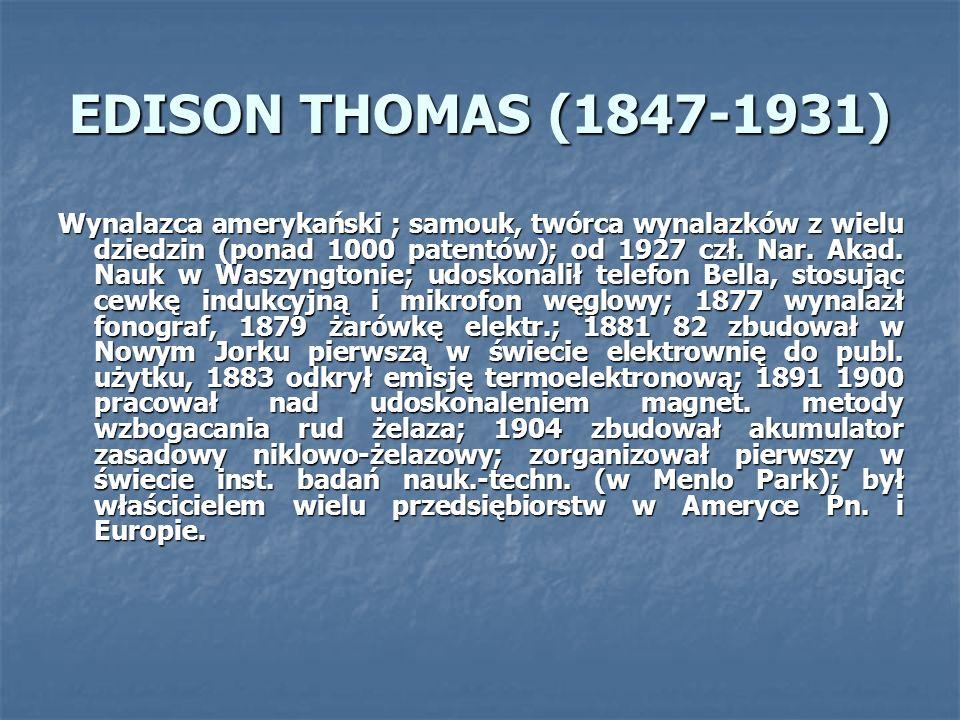 EDISON THOMAS (1847-1931) Wynalazca amerykański ; samouk, twórca wynalazków z wielu dziedzin (ponad 1000 patentów); od 1927 czł. Nar. Akad. Nauk w Was