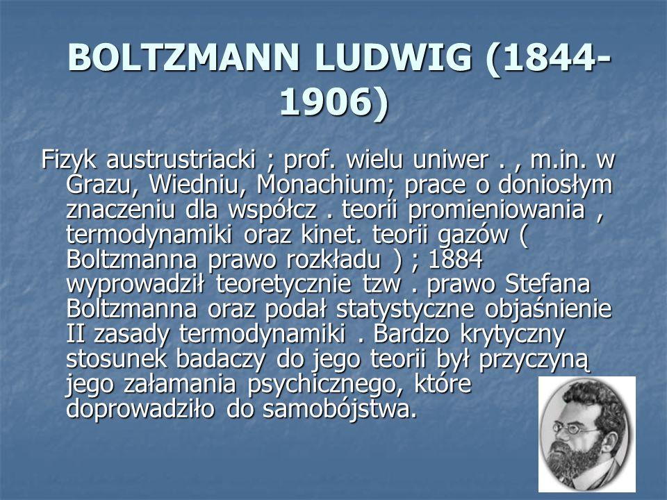 BOLTZMANN LUDWIG (1844- 1906) BOLTZMANN LUDWIG (1844- 1906) Fizyk austrustriacki ; prof. wielu uniwer., m.in. w Grazu, Wiedniu, Monachium; prace o don