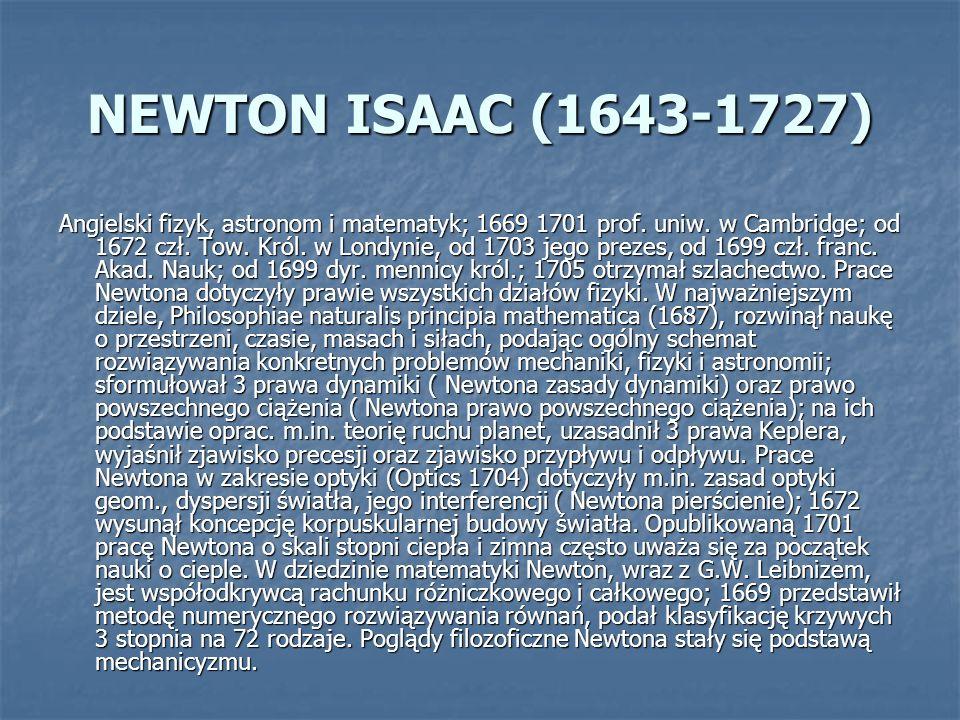 NEWTON ISAAC (1643-1727) Angielski fizyk, astronom i matematyk; 1669 1701 prof. uniw. w Cambridge; od 1672 czł. Tow. Król. w Londynie, od 1703 jego pr