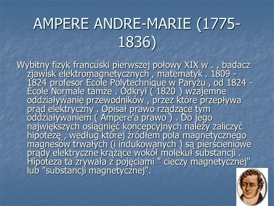 AMPERE ANDRE-MARIE (1775- 1836) Wybitny fizyk francuski pierwszej połowy XIX w., badacz zjawisk elektromagnetycznych, matematyk. 1809 - 1824 profesor