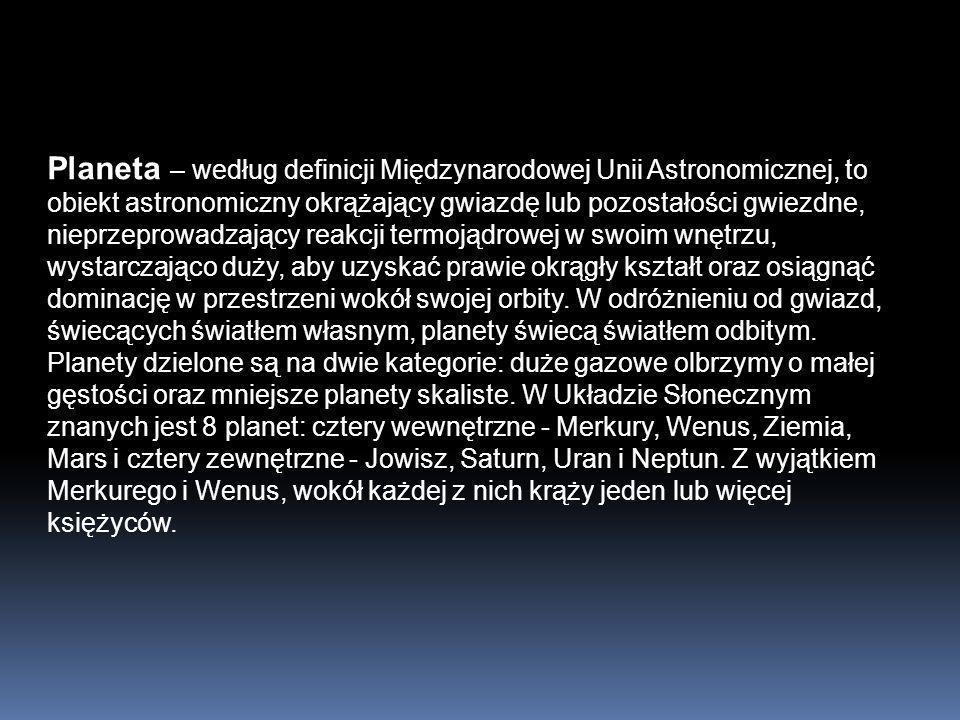 Planeta – według definicji Międzynarodowej Unii Astronomicznej, to obiekt astronomiczny okrążający gwiazdę lub pozostałości gwiezdne, nieprzeprowadzaj