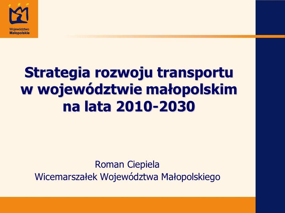 Strategia rozwoju transportu w województwie małopolskim na lata 2010-2030 Roman Ciepiela Wicemarszałek Województwa Małopolskiego