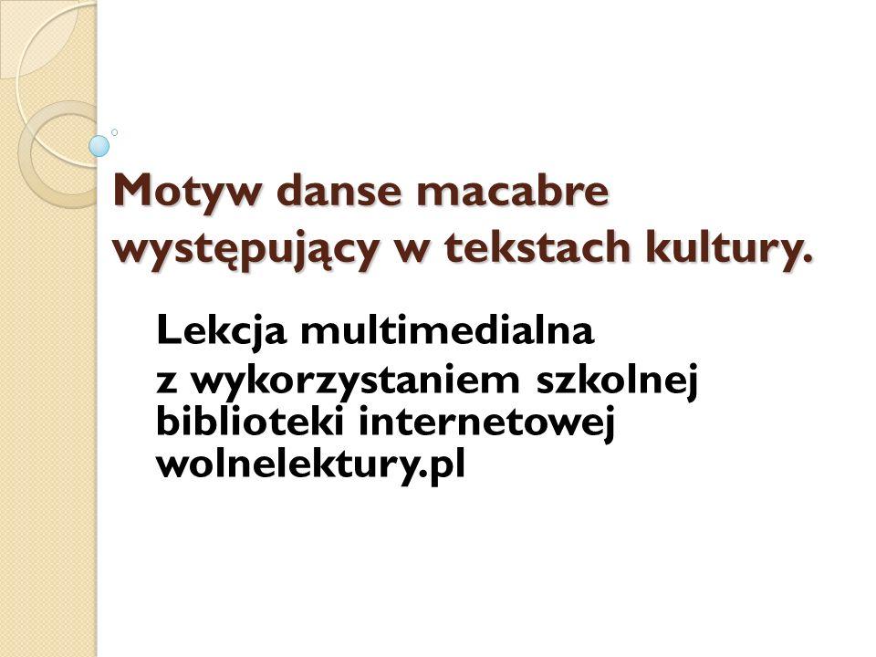 Definicja – motyw danse macabre wolnelektury.pl [on-line lub w wersji zapisanej przez nauczyciela] http://www.wolnelektury.pl/katalog/danse- macabre/ http://www.wolnelektury.pl/katalog/danse- macabre/