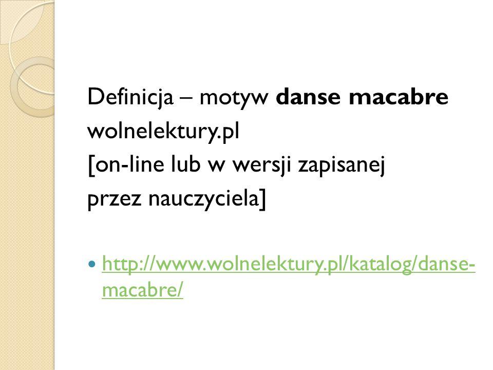 Definicja – motyw danse macabre wolnelektury.pl [on-line lub w wersji zapisanej przez nauczyciela] http://www.wolnelektury.pl/katalog/danse- macabre/