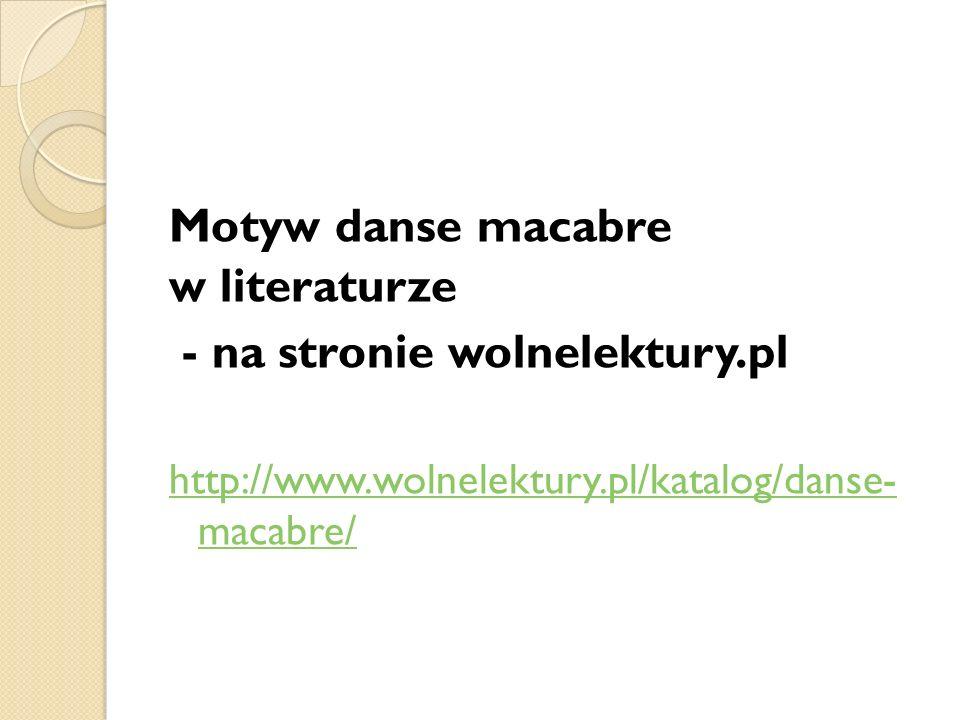 Motyw danse macabre w literaturze - na stronie wolnelektury.pl http://www.wolnelektury.pl/katalog/danse- macabre/