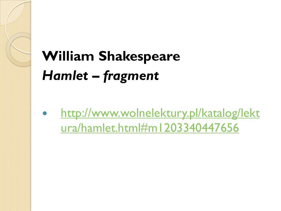 William Shakespeare Hamlet – fragment http://www.wolnelektury.pl/katalog/lekt ura/hamlet.html#m1203340447656 http://www.wolnelektury.pl/katalog/lekt u