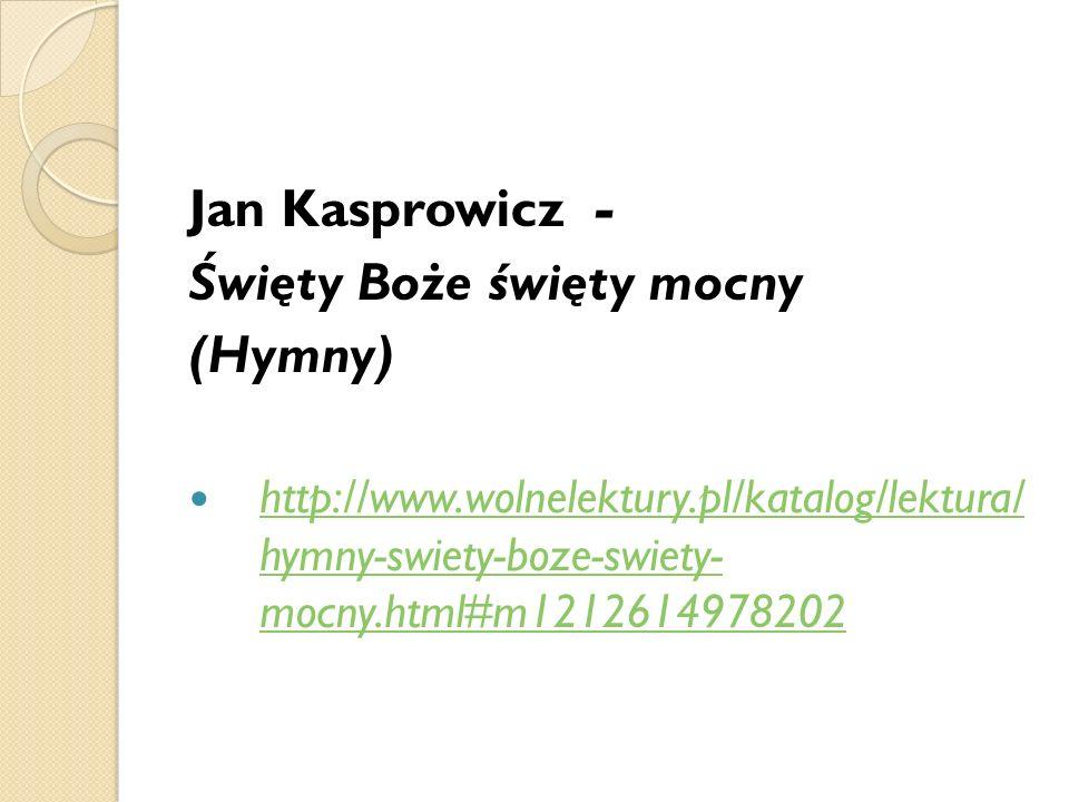 Jan Kasprowicz - Święty Boże święty mocny (Hymny) http://www.wolnelektury.pl/katalog/lektura/ hymny-swiety-boze-swiety- mocny.html#m1212614978202 http