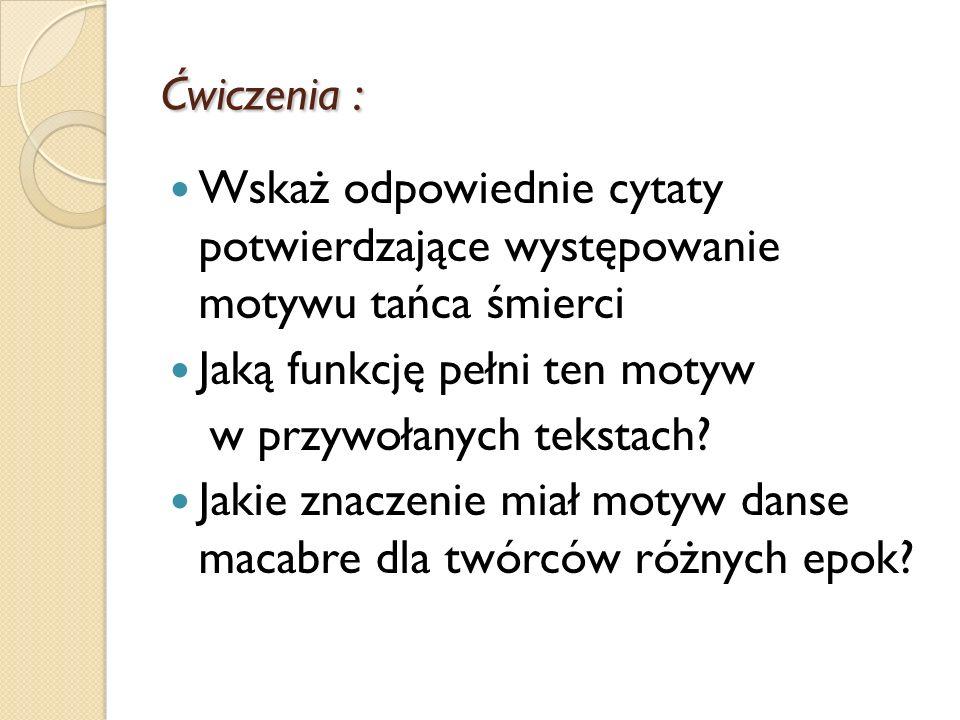 Ćwiczenia : Wskaż odpowiednie cytaty potwierdzające występowanie motywu tańca śmierci Jaką funkcję pełni ten motyw w przywołanych tekstach? Jakie znac