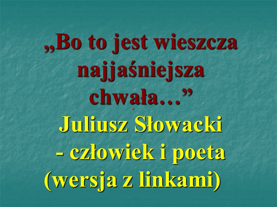 Bo to jest wieszcza najjaśniejsza chwała… Juliusz Słowacki - człowiek i poeta (wersja z linkami) -