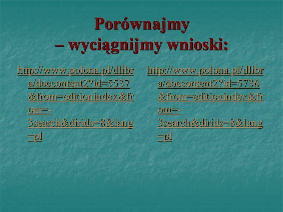 Porównajmy – wyciągnijmy wnioski: http://www.polona.pl/dlibr a/doccontent2?id=5537 &from=editionindex&fr om=- 3search&dirids=8&lang =pl http://www.pol