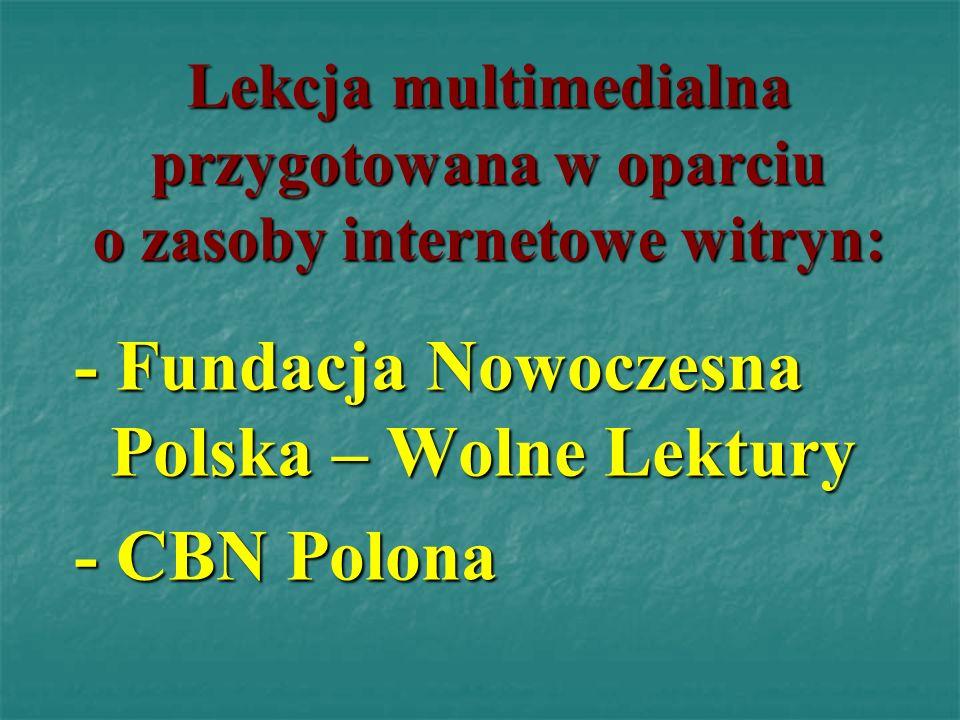 Lekcja multimedialna przygotowana w oparciu o zasoby internetowe witryn: - Fundacja Nowoczesna Polska – Wolne Lektury - CBN Polona