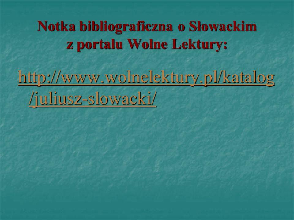 Notka bibliograficzna o Słowackim z portalu Wolne Lektury: http://www.wolnelektury.pl/katalog /juliusz-slowacki/ http://www.wolnelektury.pl/katalog /j
