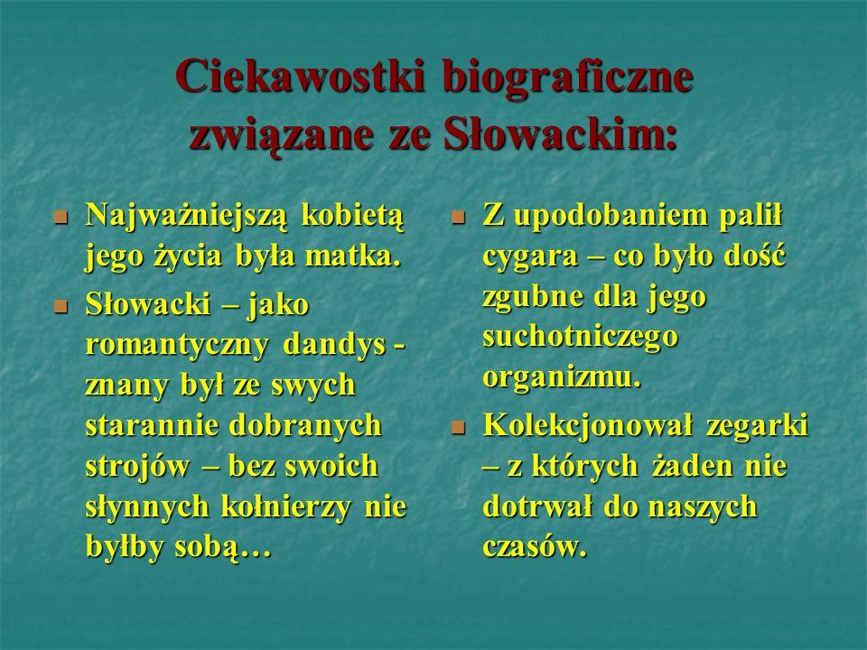 Ciekawostki biograficzne związane ze Słowackim: Najważniejszą kobietą jego życia była matka. Słowacki – jako romantyczny dandys - znany był ze swych s
