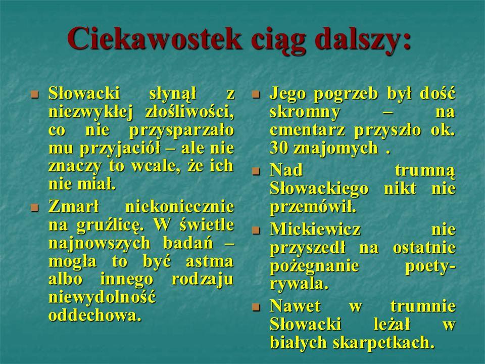 Ciekawostek ciąg dalszy: Słowacki słynął z niezwykłej złośliwości, co nie przysparzało mu przyjaciół – ale nie znaczy to wcale, że ich nie miał. Zmarł
