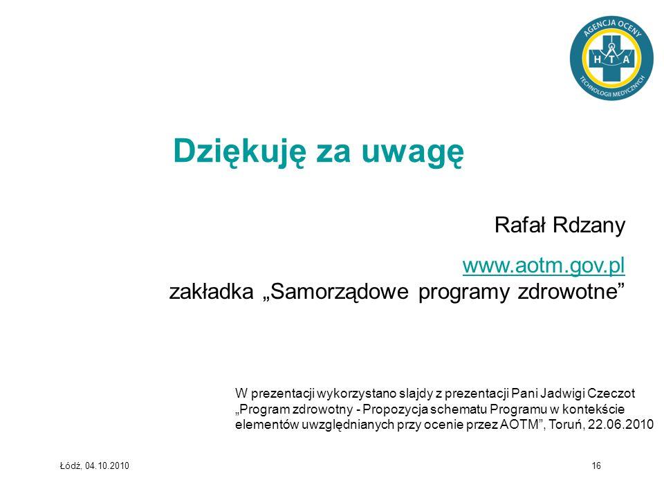 Łódź, 04.10.2010 16 Dziękuję za uwagę Rafał Rdzany www.aotm.gov.pl www.aotm.gov.pl zakładka Samorządowe programy zdrowotne W prezentacji wykorzystano