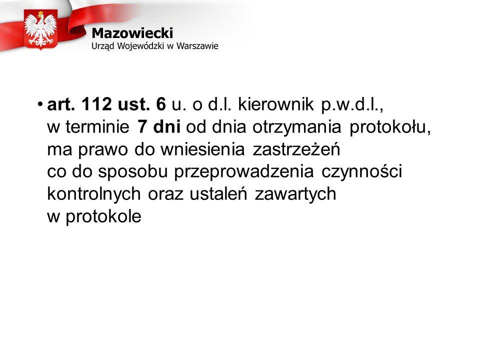 art. 112 ust. 6 u. o d.l. kierownik p.w.d.l., w terminie 7 dni od dnia otrzymania protokołu, ma prawo do wniesienia zastrzeżeń co do sposobu przeprowa