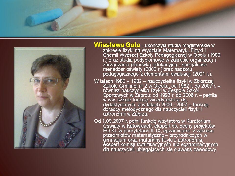 Wiesława Gala – ukończyła studia magisterskie w zakresie fizyki na Wydziale Matematyki, Fizyki i Chemii Wyższej Szkoły Pedagogicznej w Opolu (1980 r.)