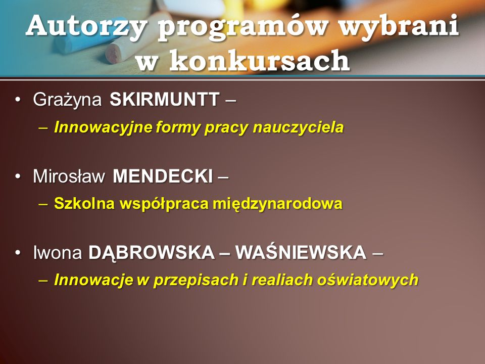 Grażyna SKIRMUNTT –Grażyna SKIRMUNTT – –Innowacyjne formy pracy nauczyciela Mirosław MENDECKI –Mirosław MENDECKI – –Szkolna współpraca międzynarodowa