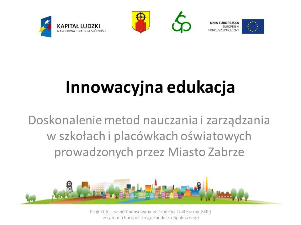 Innowacyjna edukacja Doskonalenie metod nauczania i zarządzania w szkołach i placówkach oświatowych prowadzonych przez Miasto Zabrze Projekt jest współfinansowany ze środków Unii Europejskiej w ramach Europejskiego Funduszu Społecznego