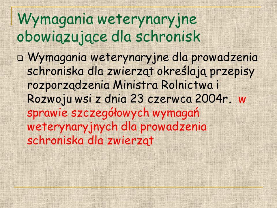 Wymagania weterynaryjne obowiązujące dla schronisk Wymagania weterynaryjne dla prowadzenia schroniska dla zwierząt określają przepisy rozporządzenia Ministra Rolnictwa i Rozwoju wsi z dnia 23 czerwca 2004r.