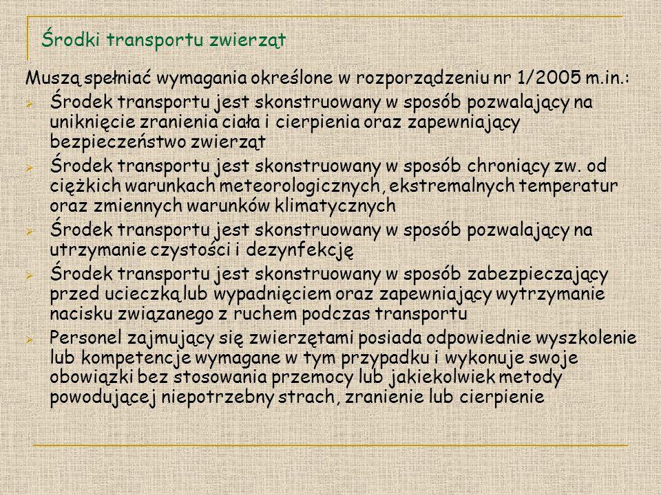 Środki transportu zwierząt Muszą spełniać wymagania określone w rozporządzeniu nr 1/2005 m.in.: Środek transportu jest skonstruowany w sposób pozwalający na uniknięcie zranienia ciała i cierpienia oraz zapewniający bezpieczeństwo zwierząt Środek transportu jest skonstruowany w sposób chroniący zw.