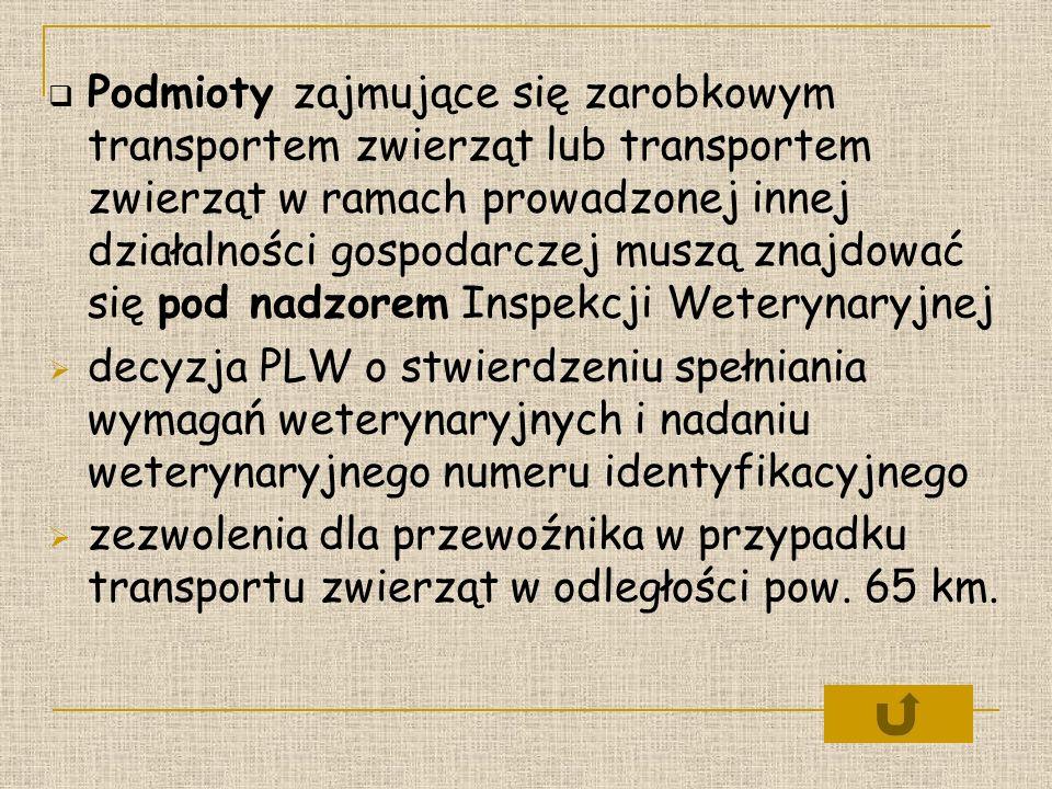 Podmioty zajmujące się zarobkowym transportem zwierząt lub transportem zwierząt w ramach prowadzonej innej działalności gospodarczej muszą znajdować się pod nadzorem Inspekcji Weterynaryjnej decyzja PLW o stwierdzeniu spełniania wymagań weterynaryjnych i nadaniu weterynaryjnego numeru identyfikacyjnego zezwolenia dla przewoźnika w przypadku transportu zwierząt w odległości pow.