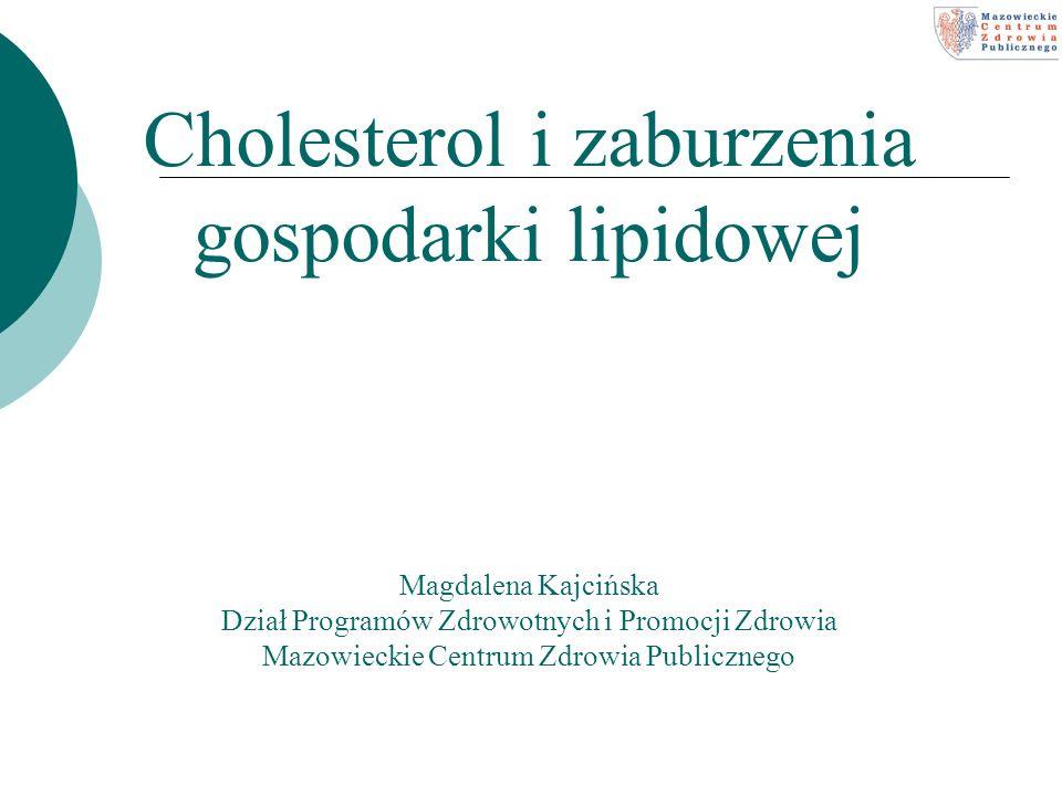 Cholesterol i zaburzenia gospodarki lipidowej Magdalena Kajcińska Dział Programów Zdrowotnych i Promocji Zdrowia Mazowieckie Centrum Zdrowia Publiczne