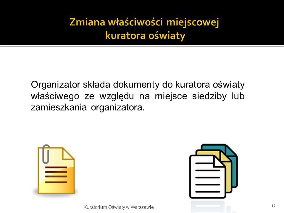 Organizator składa dokumenty do kuratora oświaty właściwego ze względu na miejsce siedziby lub zamieszkania organizatora. 6 Kuratorium Oświaty w Warsz