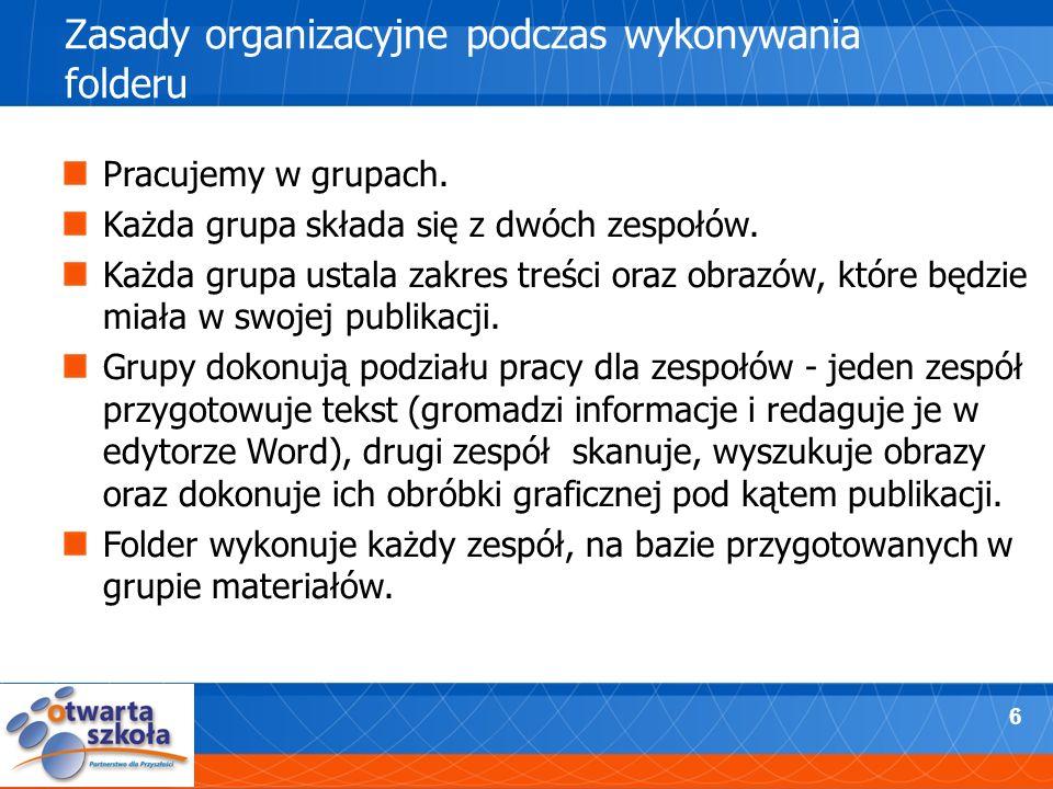 6 Zasady organizacyjne podczas wykonywania folderu Pracujemy w grupach. Każda grupa składa się z dwóch zespołów. Każda grupa ustala zakres treści oraz