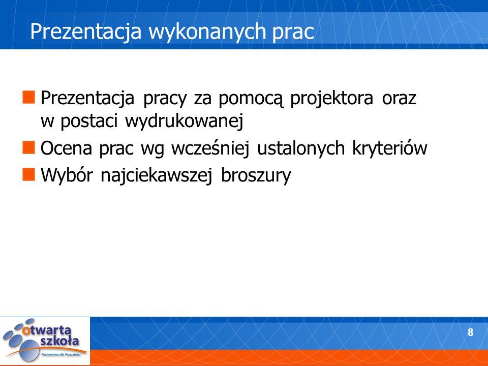 8 Prezentacja wykonanych prac Prezentacja pracy za pomocą projektora oraz w postaci wydrukowanej Ocena prac wg wcześniej ustalonych kryteriów Wybór na