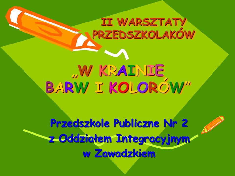 W KRAINIE BARW I KOLORÓWW KRAINIE BARW I KOLORÓW Przedszkole Publiczne Nr 2 z Oddziałem Integracyjnym w Zawadzkiem II WARSZTATY PRZEDSZKOLAKÓW