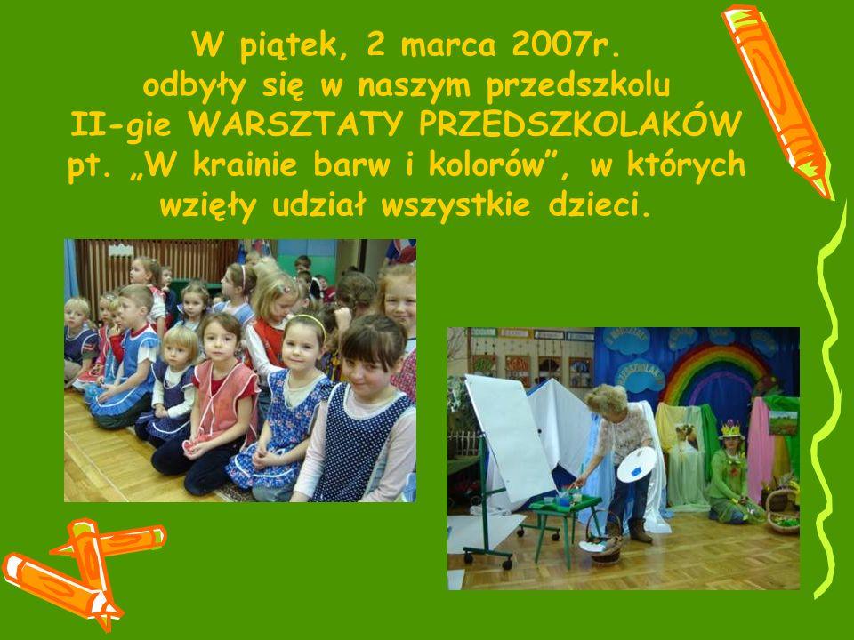 W piątek, 2 marca 2007r. odbyły się w naszym przedszkolu II-gie WARSZTATY PRZEDSZKOLAKÓW pt. W krainie barw i kolorów, w których wzięły udział wszystk