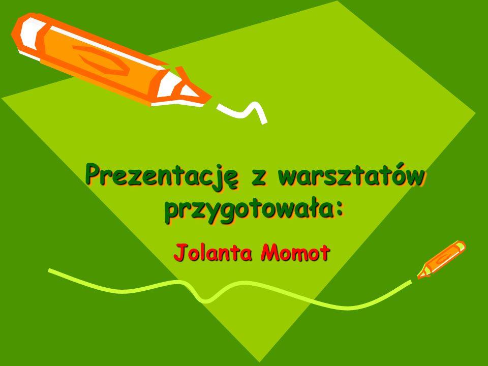 Prezentację z warsztatów przygotowała: Jolanta Momot