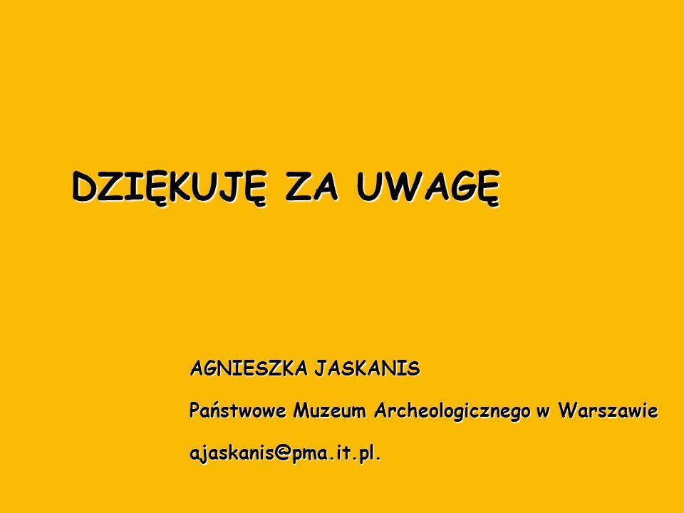 AGNIESZKA JASKANIS Państwowe Muzeum Archeologicznego w Warszawie ajaskanis@pma.it.pl. DZIĘKUJĘ ZA UWAGĘ