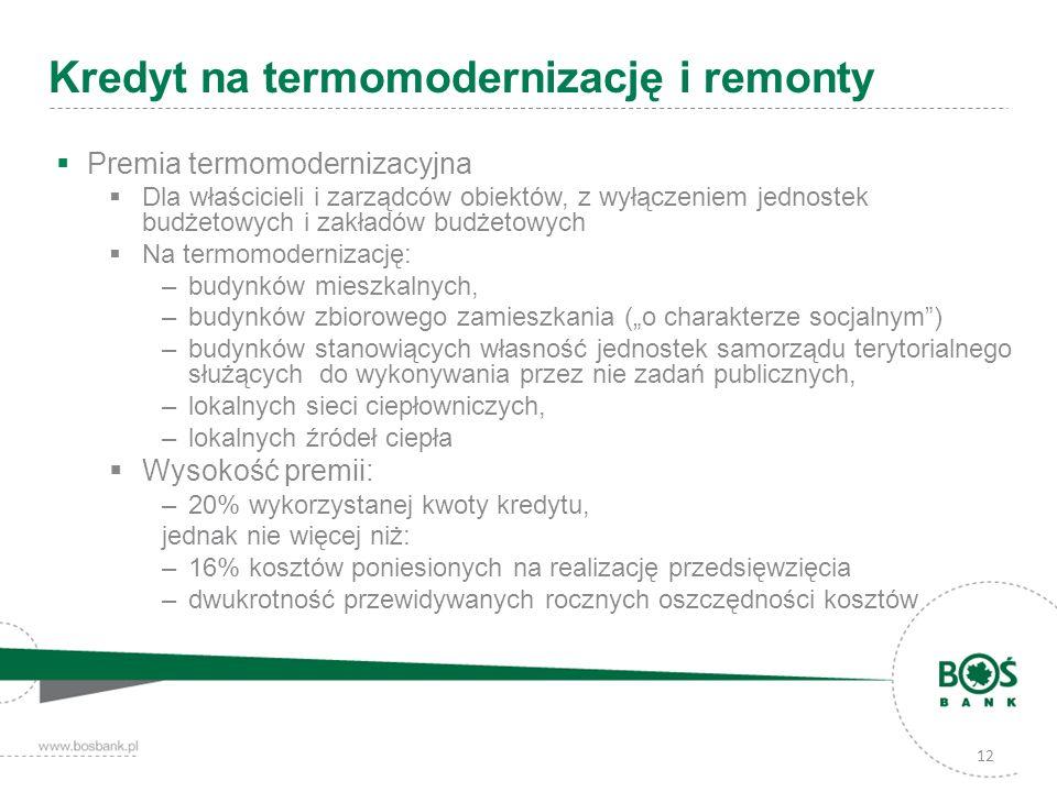 12 Kredyt na termomodernizację i remonty Premia termomodernizacyjna Dla właścicieli i zarządców obiektów, z wyłączeniem jednostek budżetowych i zakład