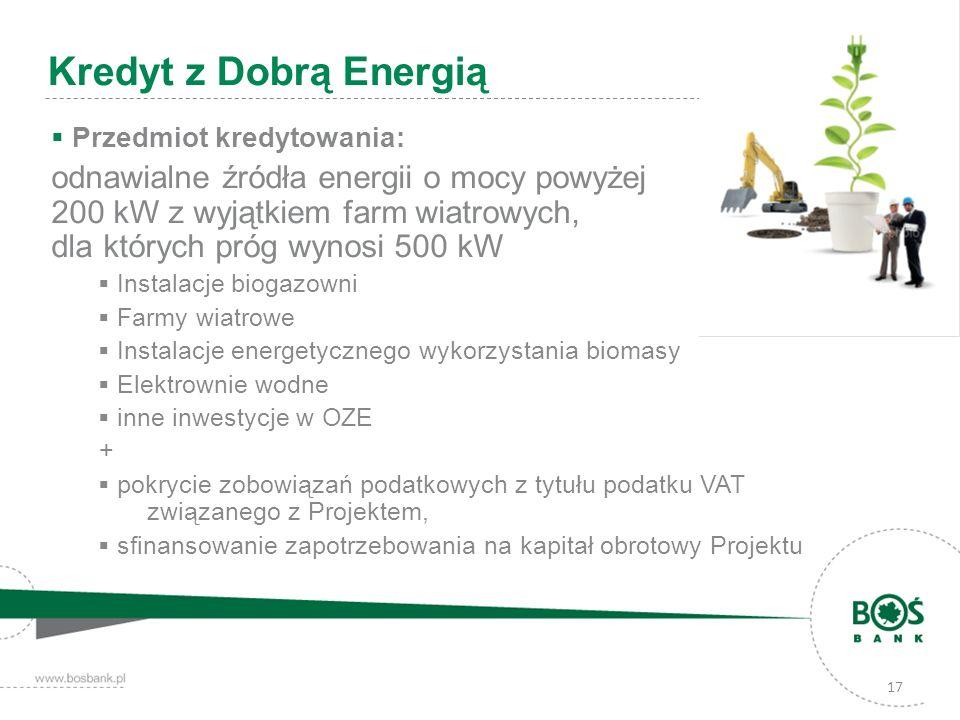 17 Kredyt z Dobrą Energią Przedmiot kredytowania: odnawialne źródła energii o mocy powyżej 200 kW z wyjątkiem farm wiatrowych, dla których próg wynosi