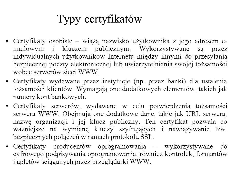 Typy certyfikatów Certyfikaty osobiste – wiążą nazwisko użytkownika z jego adresem e- mailowym i kluczem publicznym. Wykorzystywane są przez indywidua